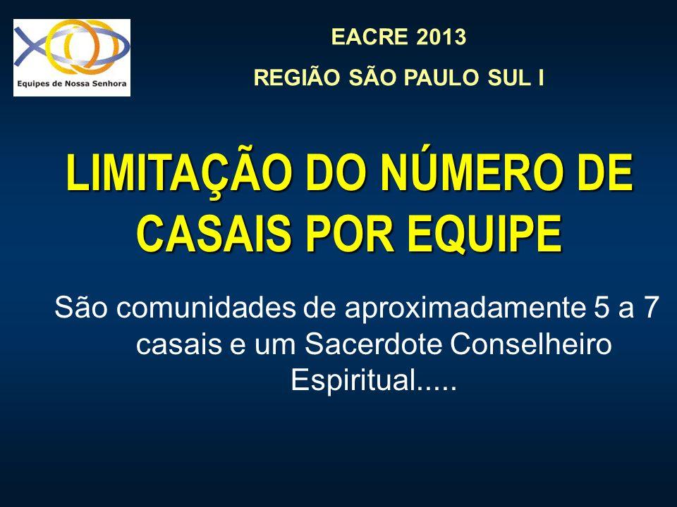 EACRE 2013 REGIÃO SÃO PAULO SUL I LIMITAÇÃO DO NÚMERO DE CASAIS POR EQUIPE São comunidades de aproximadamente 5 a 7 casais e um Sacerdote Conselheiro