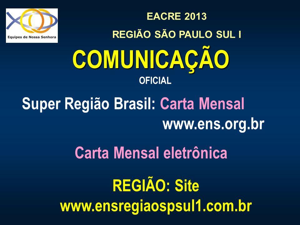 EACRE 2013 REGIÃO SÃO PAULO SUL I COMUNICAÇÃO Super Região Brasil: Carta Mensal www.ens.org.br OFICIAL REGIÃO: Site www.ensregiaospsul1.com.br Carta M