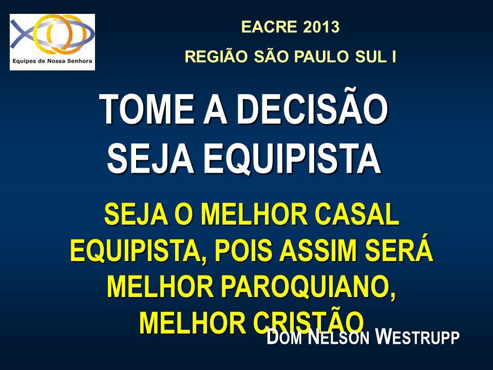 EACRE 2013 REGIÃO SÃO PAULO SUL I TOME A DECISÃO SEJA EQUIPISTA SEJA O MELHOR CASAL EQUIPISTA, POIS ASSIM SERÁ MELHOR PAROQUIANO, MELHOR CRISTÃO D OM
