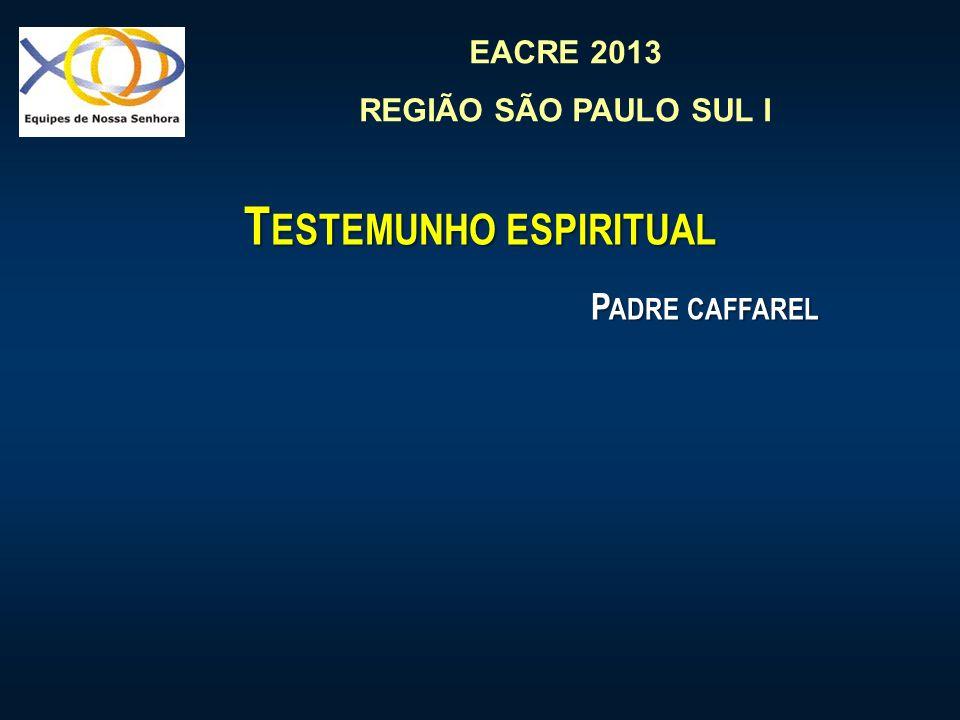 EACRE 2013 REGIÃO SÃO PAULO SUL I T ESTEMUNHO ESPIRITUAL P ADRE CAFFAREL