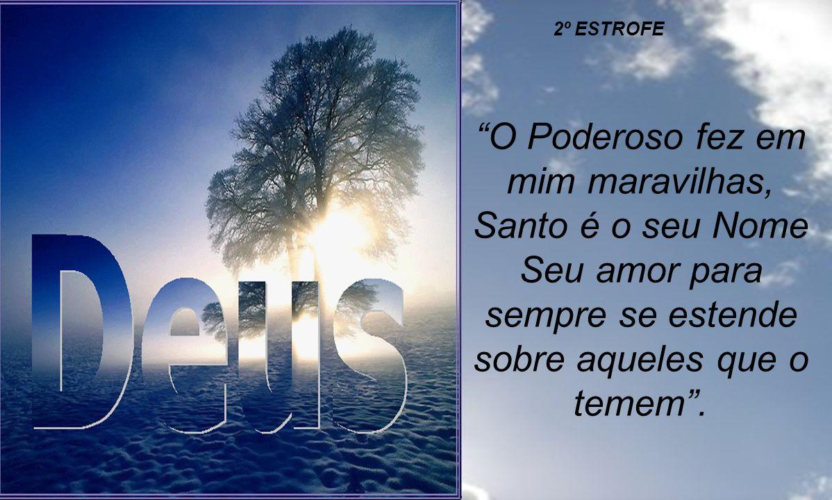O Poderoso fez em mim maravilhas, Santo é o seu Nome, A minha alma engrandece o Senhor, exulta meu espírito em Deus, meu Salvador. Porque olhou para a