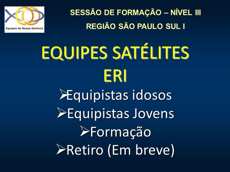 SESSÃO DE FORMAÇÃO – NÍVEL III REGIÃO SÃO PAULO SUL I EQUIPES SATÉLITES ERI Equipistas idosos Equipistas idosos Equipistas Jovens Equipistas Jovens Fo