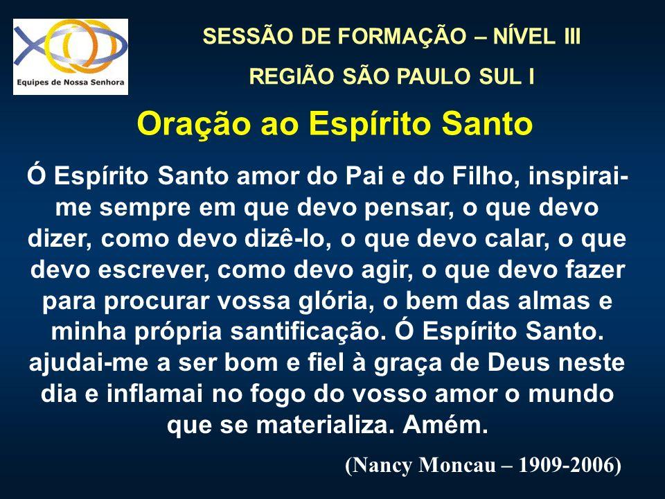 SESSÃO DE FORMAÇÃO – NÍVEL III REGIÃO SÃO PAULO SUL I Ó Espírito Santo amor do Pai e do Filho, inspirai- me sempre em que devo pensar, o que devo dize