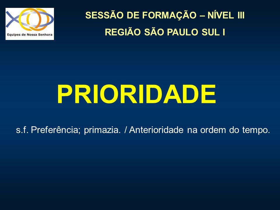 SESSÃO DE FORMAÇÃO – NÍVEL III REGIÃO SÃO PAULO SUL I PRIORIDADE s.f. Preferência; primazia. / Anterioridade na ordem do tempo.