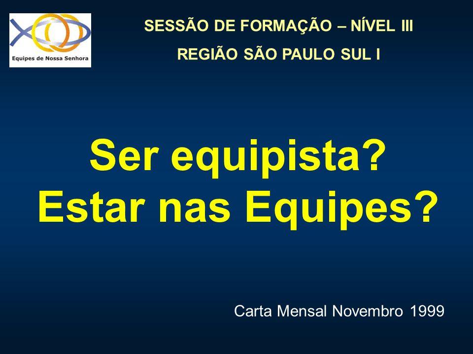 SESSÃO DE FORMAÇÃO – NÍVEL III REGIÃO SÃO PAULO SUL I Ser equipista? Estar nas Equipes? Carta Mensal Novembro 1999