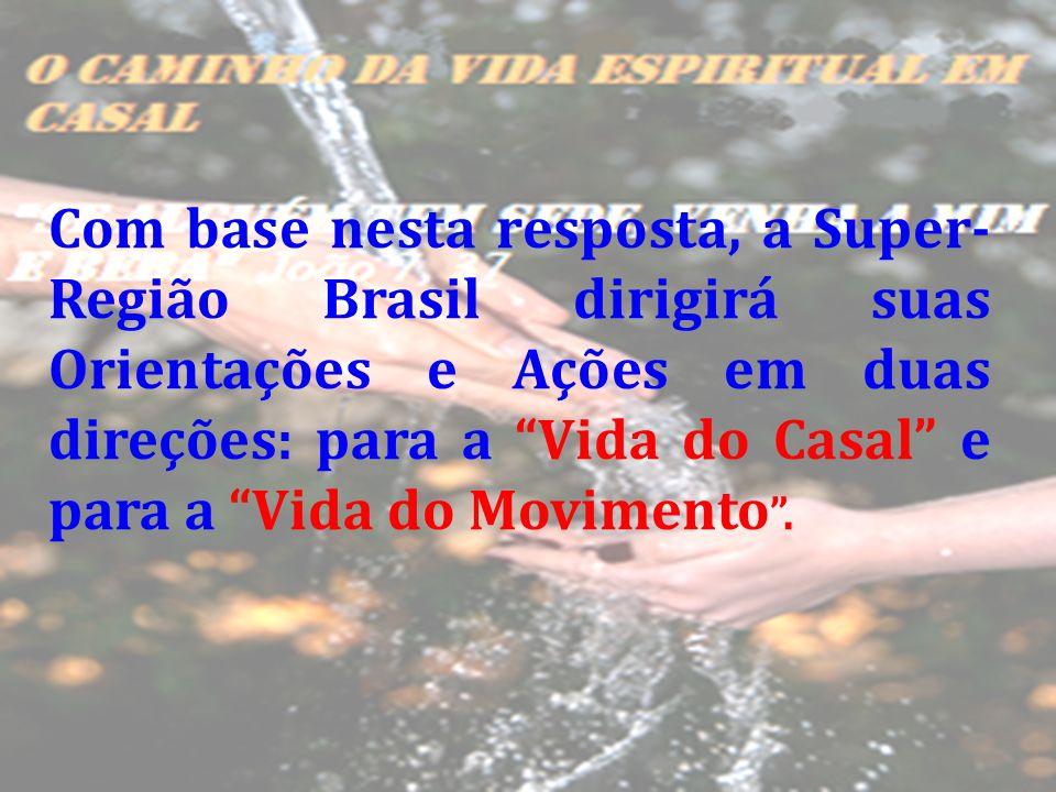 Com base nesta resposta, a Super- Região Brasil dirigirá suas Orientações e Ações em duas direções: para a Vida do Casal e para a Vida do Movimento.