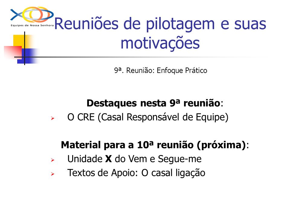 Reuniões de pilotagem e suas motivações 9ª. Reunião: Enfoque Prático Destaques nesta 9ª reunião: O CRE (Casal Responsável de Equipe) Material para a 1