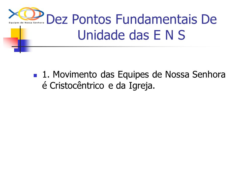 Dez Pontos Fundamentais De Unidade das E N S 1. Movimento das Equipes de Nossa Senhora é Cristocêntrico e da Igreja.