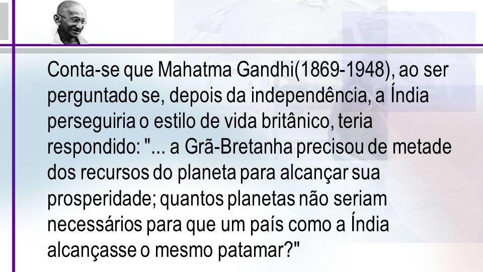 Conta-se que Mahatma Gandhi(1869-1948), ao ser perguntado se, depois da independência, a Índia perseguiria o estilo de vida britânico, teria respondid