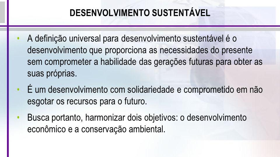 DESENVOLVIMENTO SUSTENTÁVEL A definição universal para desenvolvimento sustentável é o desenvolvimento que proporciona as necessidades do presente sem