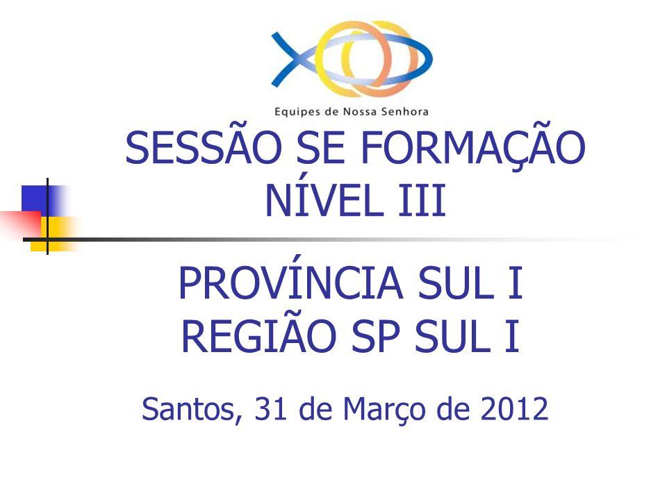 SESSÃO SE FORMAÇÃO NÍVEL III PROVÍNCIA SUL I REGIÃO SP SUL I Santos, 31 de Março de 2012
