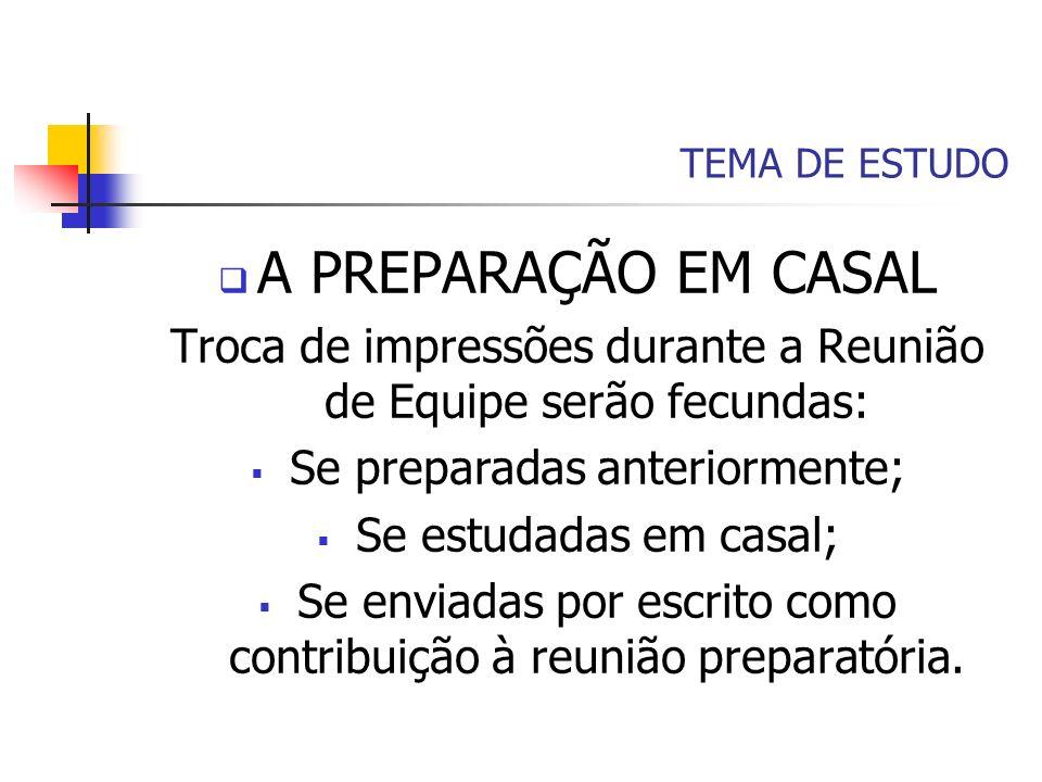 TEMA DE ESTUDO A PREPARAÇÃO EM CASAL Troca de impressões durante a Reunião de Equipe serão fecundas: Se preparadas anteriormente; Se estudadas em casa