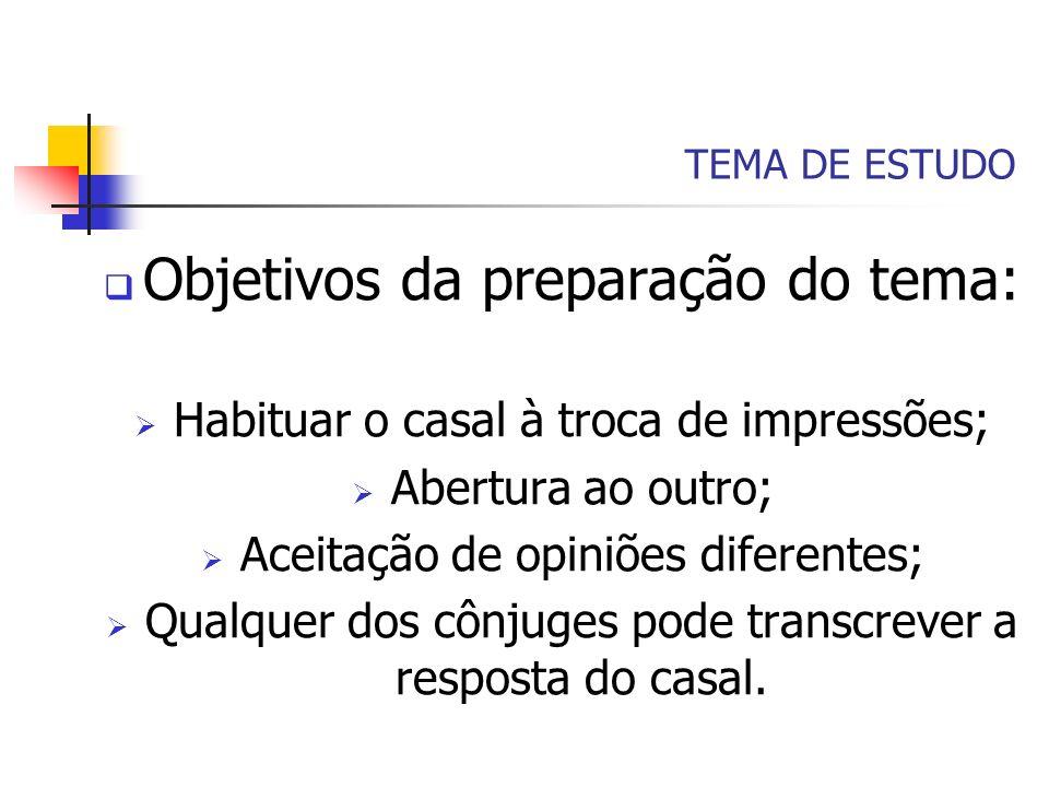 TEMA DE ESTUDO Objetivos da preparação do tema: Habituar o casal à troca de impressões; Abertura ao outro; Aceitação de opiniões diferentes; Qualquer