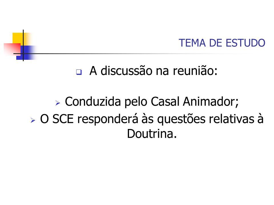 TEMA DE ESTUDO A discussão na reunião: Conduzida pelo Casal Animador; O SCE responderá às questões relativas à Doutrina.