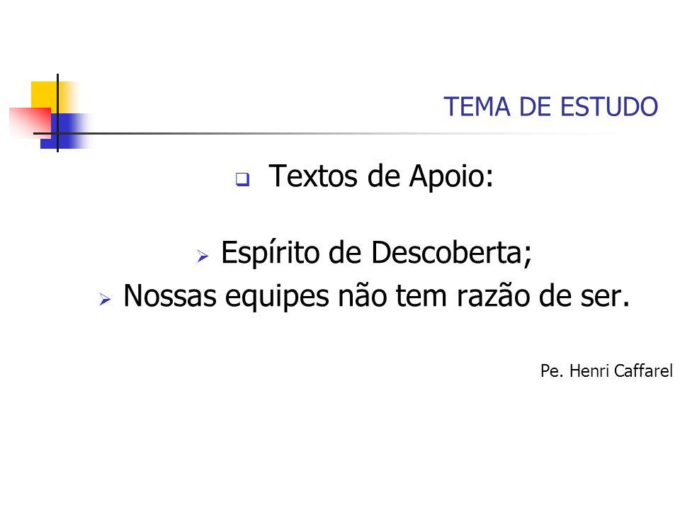 TEMA DE ESTUDO Textos de Apoio: Espírito de Descoberta; Nossas equipes não tem razão de ser. Pe. Henri Caffarel