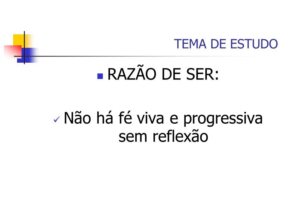 TEMA DE ESTUDO RAZÃO DE SER: Não há fé viva e progressiva sem reflexão