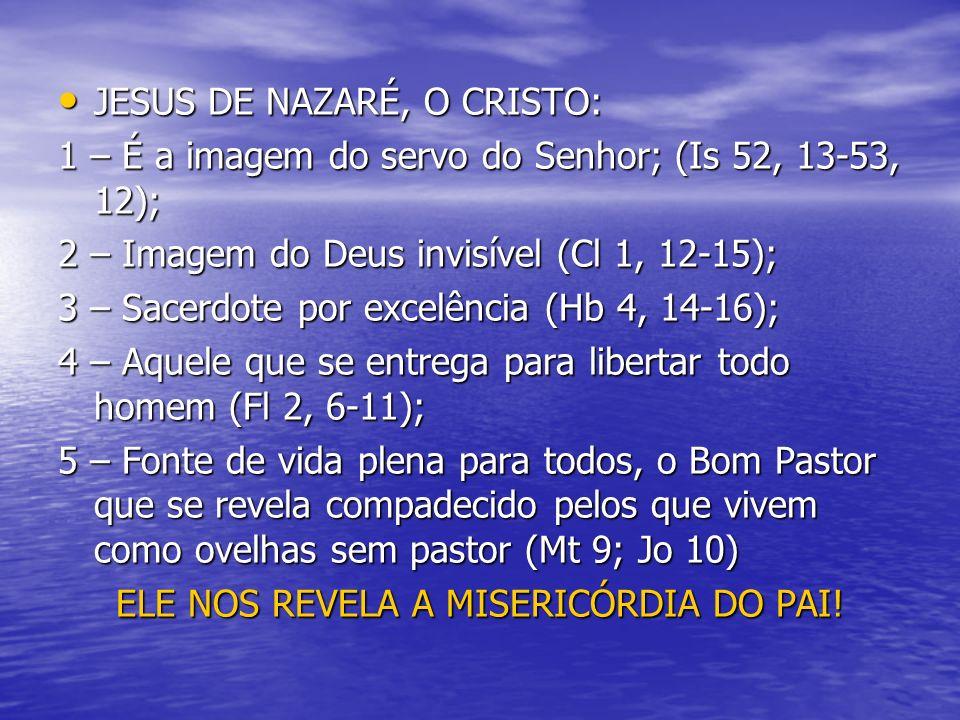 JESUS DE NAZARÉ, O CRISTO: JESUS DE NAZARÉ, O CRISTO: 1 – É a imagem do servo do Senhor; (Is 52, 13-53, 12); 2 – Imagem do Deus invisível (Cl 1, 12-15