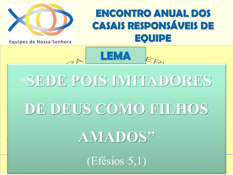 ENCONTRO ANUAL DOS CASAIS RESPONSÁVEIS DE EQUIPE SEDE POIS IMITADORES DE DEUS COMO FILHOS AMADOS (Efésios 5,1) SEDE POIS IMITADORES DE DEUS COMO FILHO