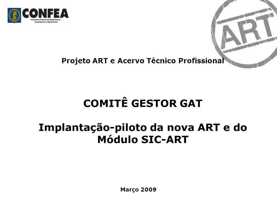 Projeto ART e Acervo Técnico Profissional COMITÊ GESTOR GAT Implantação-piloto da nova ART e do Módulo SIC-ART Março 2009