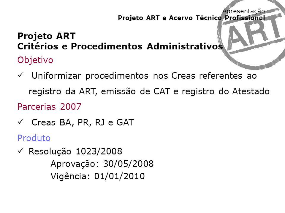 Apresentação Projeto ART e Acervo Técnico Profissional Projeto ART Formulários ART, modelos CAT e dados Atestado Objetivo Unificar a identidade visual, os códigos e os procedimentos operacionais relativos ao formulário da ART (*), emissão de CAT e registro do Atestado Parcerias 2008/2009 Creas BA, DF, PR, RJ, SC, SP e GAT Produto Anexos da Resolução 1023/2008 Aprovação: 30/04/2009 / Vigência: 01/01/2010 (*) diagramação do formulário prevista para 30/07/2009