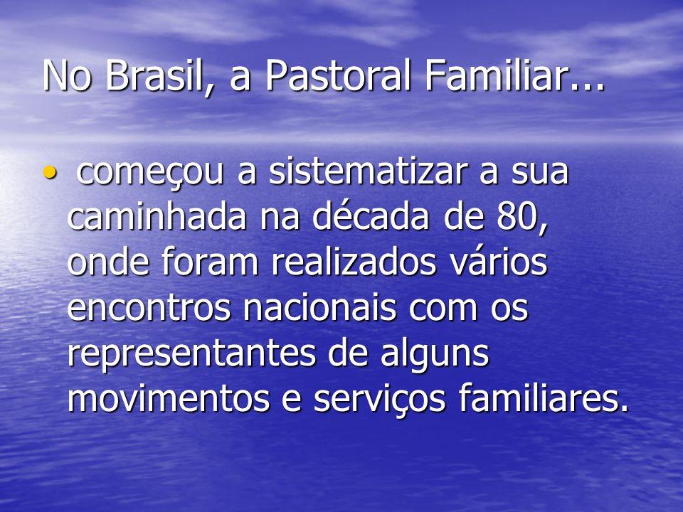 No Brasil, a Pastoral Familiar... começou a sistematizar a sua caminhada na década de 80, onde foram realizados vários encontros nacionais com os repr