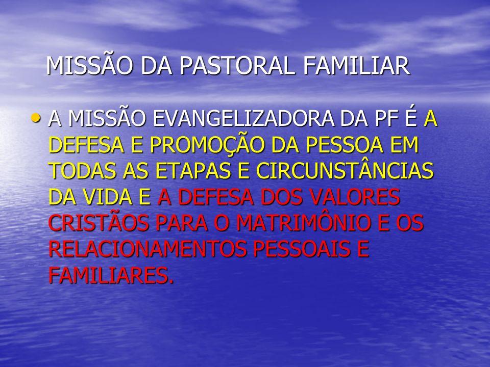 MISSÃO DA PASTORAL FAMILIAR A MISSÃO EVANGELIZADORA DA PF É A DEFESA E PROMOÇÃO DA PESSOA EM TODAS AS ETAPAS E CIRCUNSTÂNCIAS DA VIDA E A DEFESA DOS V