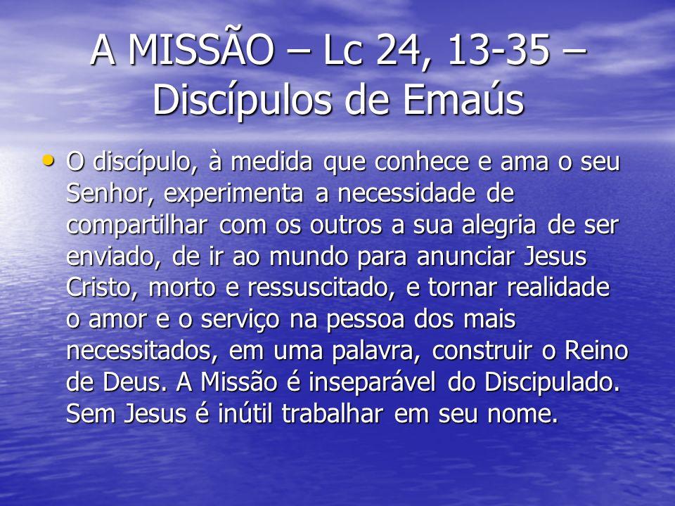 A MISSÃO – Lc 24, 13-35 – Discípulos de Emaús O discípulo, à medida que conhece e ama o seu Senhor, experimenta a necessidade de compartilhar com os o