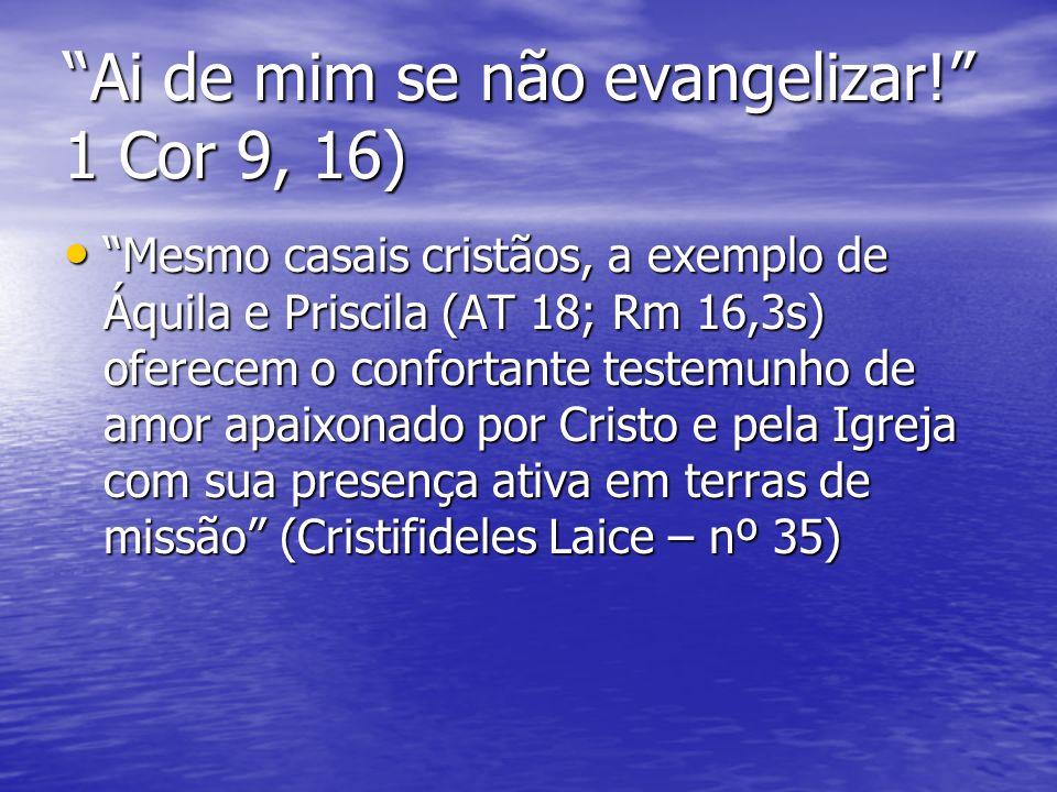 Ai de mim se não evangelizar! 1 Cor 9, 16) Mesmo casais cristãos, a exemplo de Áquila e Priscila (AT 18; Rm 16,3s) oferecem o confortante testemunho d