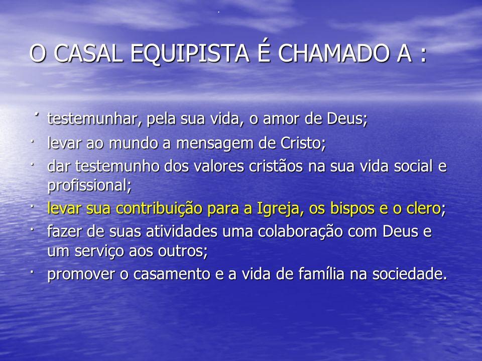O CASAL EQUIPISTA É CHAMADO A : · testemunhar, pela sua vida, o amor de Deus; ·levar ao mundo a mensagem de Cristo; ·dar testemunho dos valores cristã