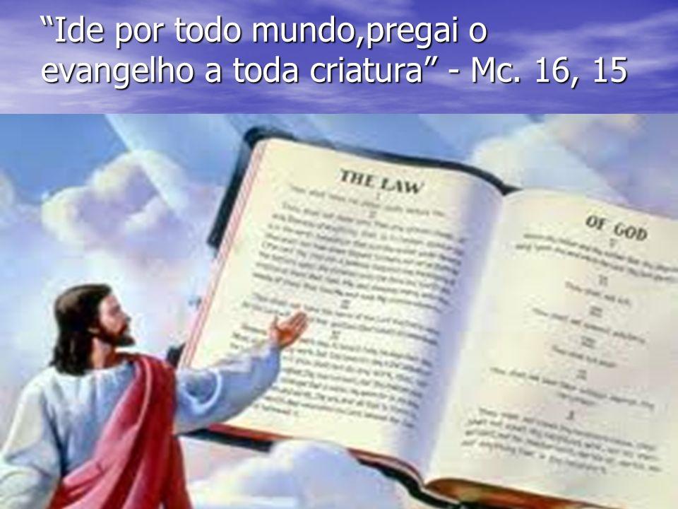 Ide por todo mundo,pregai o evangelho a toda criatura - Mc. 16, 15