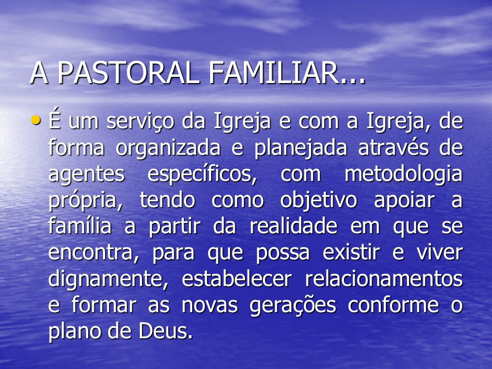 A PASTORAL FAMILIAR... A PASTORAL FAMILIAR... É um serviço da Igreja e com a Igreja, de forma organizada e planejada através de agentes específicos, c