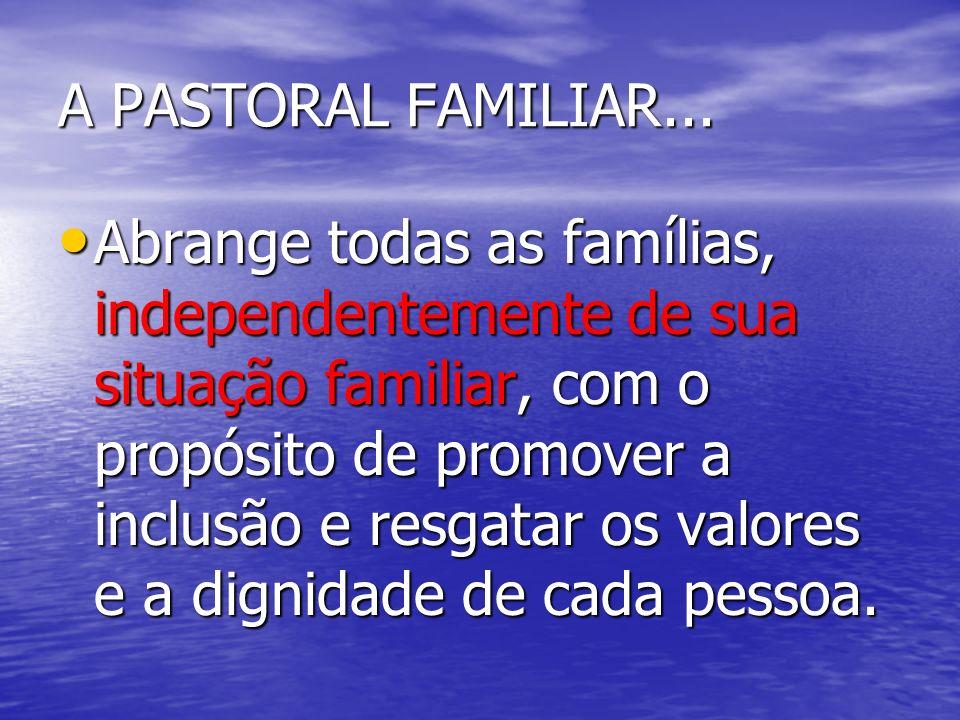 A PASTORAL FAMILIAR... Abrange todas as famílias, independentemente de sua situação familiar, com o propósito de promover a inclusão e resgatar os val