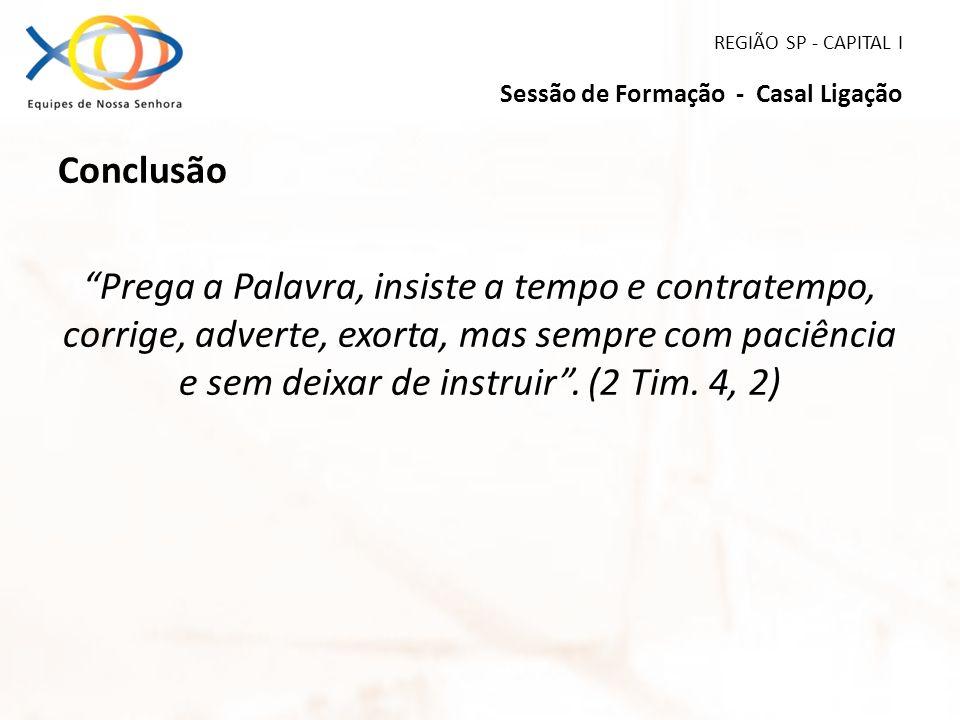 REGIÃO SP - CAPITAL I Sessão de Formação - Casal Ligação Conclusão Prega a Palavra, insiste a tempo e contratempo, corrige, adverte, exorta, mas sempr