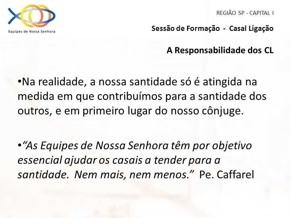 REGIÃO SP - CAPITAL I Sessão de Formação - Casal Ligação A Responsabilidade dos CL Na realidade, a nossa santidade só é atingida na medida em que cont