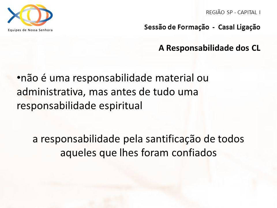 REGIÃO SP - CAPITAL I Sessão de Formação - Casal Ligação A Responsabilidade dos CL não é uma responsabilidade material ou administrativa, mas antes de