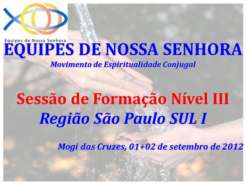 EQUIPES DE NOSSA SENHORA Movimento de Espiritualidade Conjugal Sessão de Formação Nível III Região São Paulo SUL I Mogi das Cruzes, 01+02 de setembro