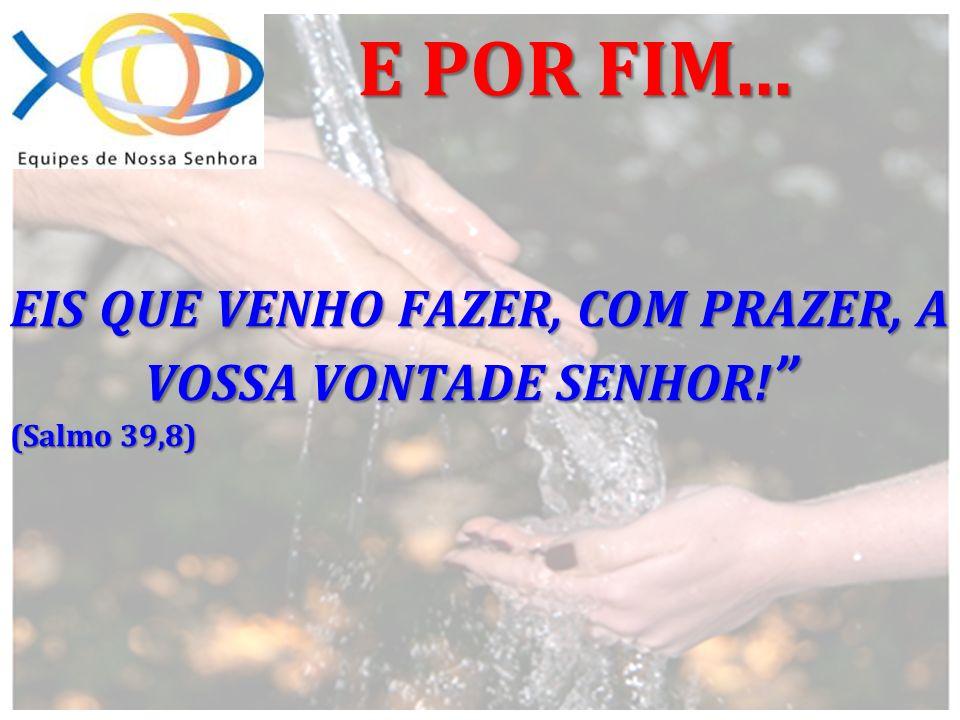 EIS QUE VENHO FAZER, COM PRAZER, A VOSSA VONTADE SENHOR! (Salmo 39,8) E POR FIM...