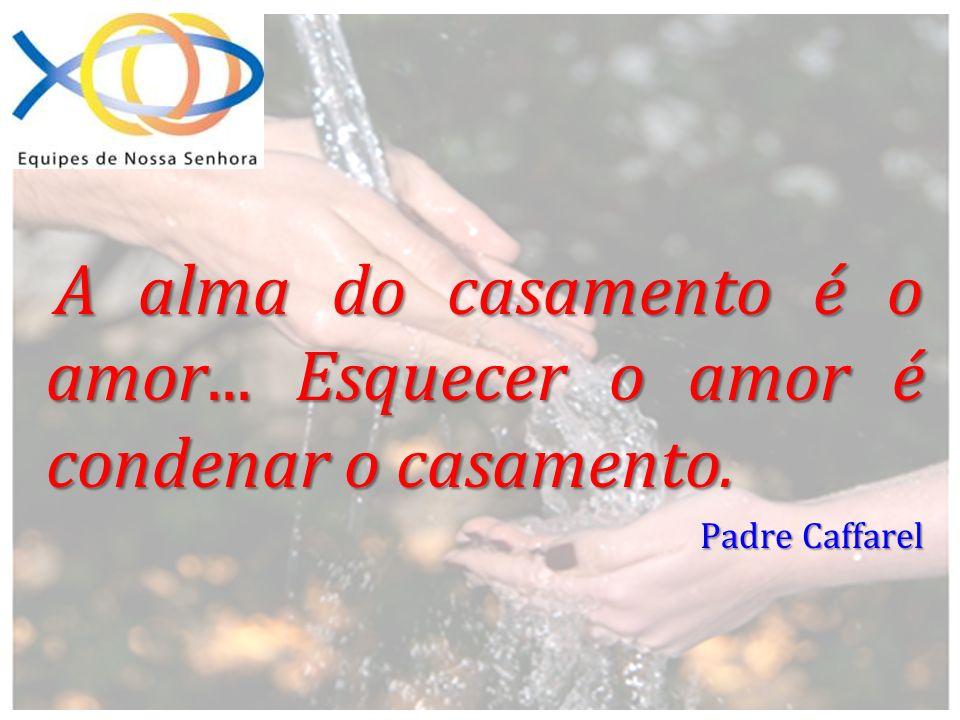 A alma do casamento é o amor... Esquecer o amor é condenar o casamento. Padre Caffarel