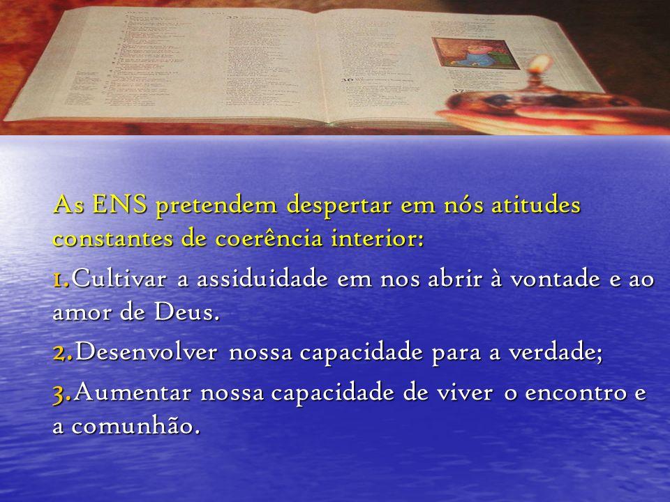 As ENS pretendem despertar em nós atitudes constantes de coerência interior: 1. Cultivar a assiduidade em nos abrir à vontade e ao amor de Deus. 2. De