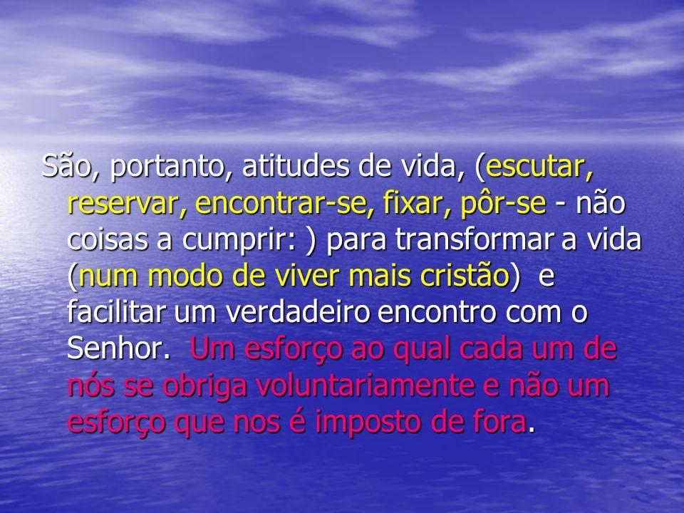 São, portanto, atitudes de vida, (escutar, reservar, encontrar-se, fixar, pôr-se - não coisas a cumprir: ) para transformar a vida (num modo de viver