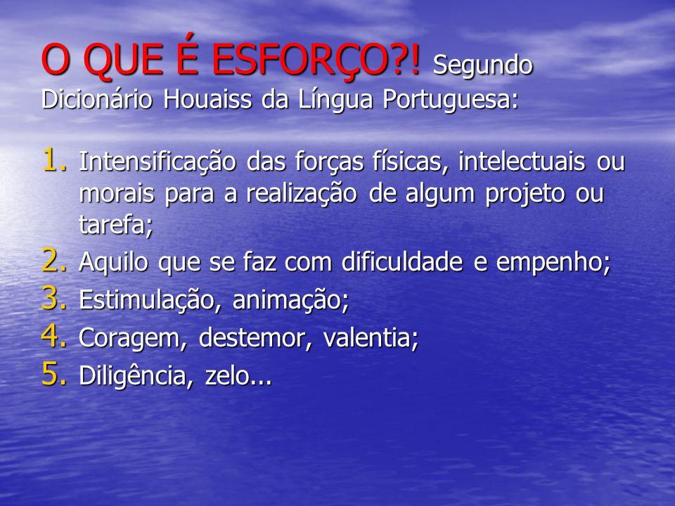 O QUE É ESFORÇO?! Segundo Dicionário Houaiss da Língua Portuguesa: 1. Intensificação das forças físicas, intelectuais ou morais para a realização de a