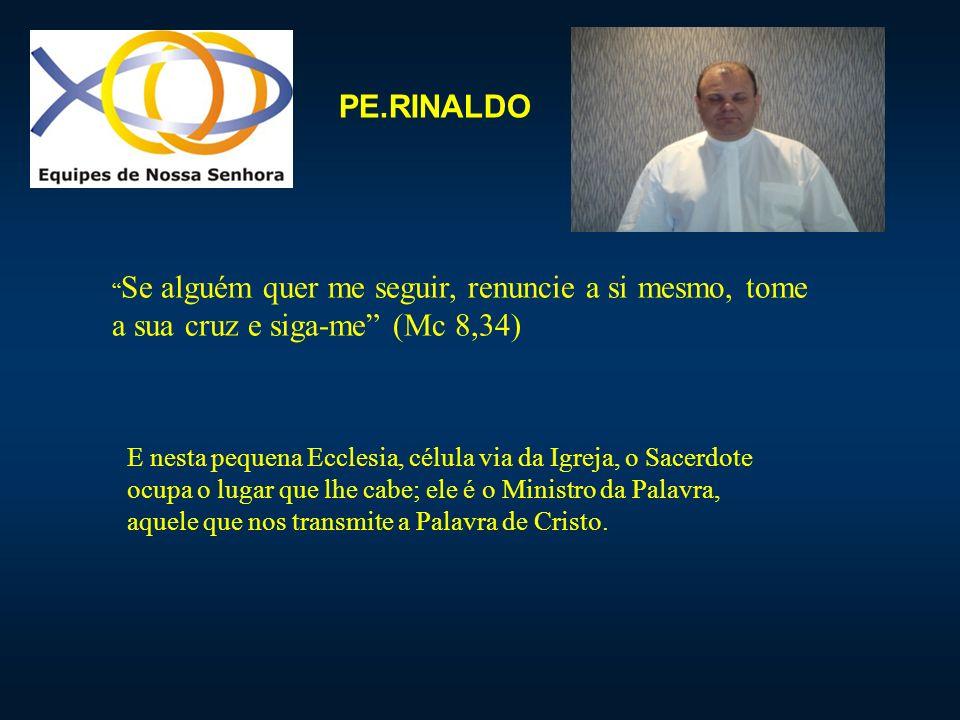 PE.RINALDO Se alguém quer me seguir, renuncie a si mesmo, tome a sua cruz e siga-me (Mc 8,34) E nesta pequena Ecclesia, célula via da Igreja, o Sacerd