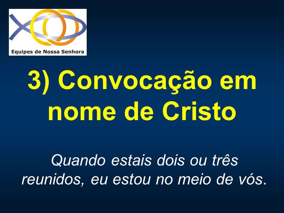3) Convocação em nome de Cristo Quando estais dois ou três reunidos, eu estou no meio de vós.