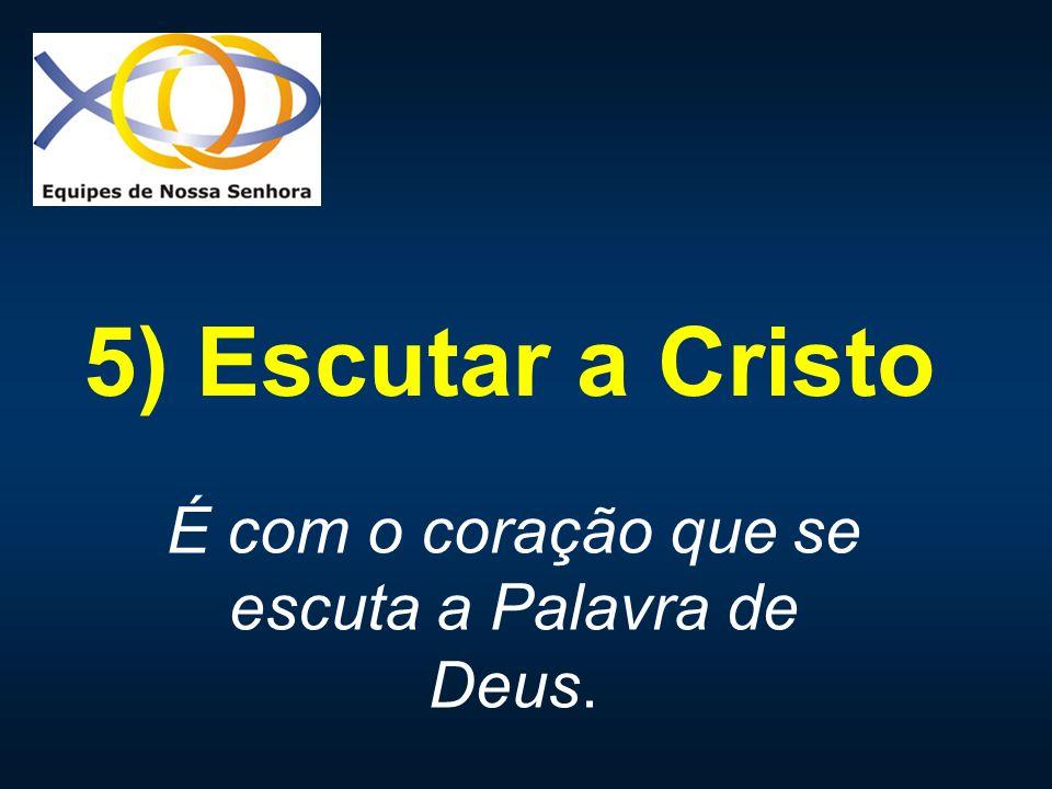 5) Escutar a Cristo É com o coração que se escuta a Palavra de Deus.