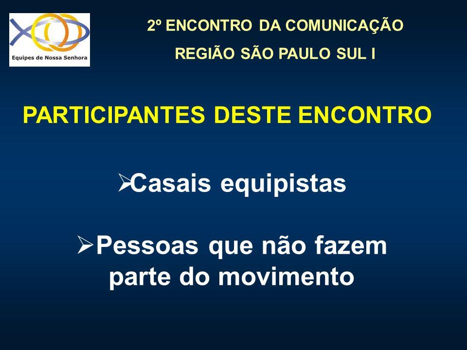 2º ENCONTRO DA COMUNICAÇÃO REGIÃO SÃO PAULO SUL I Casais equipistas Pessoas que não fazem parte do movimento PARTICIPANTES DESTE ENCONTRO