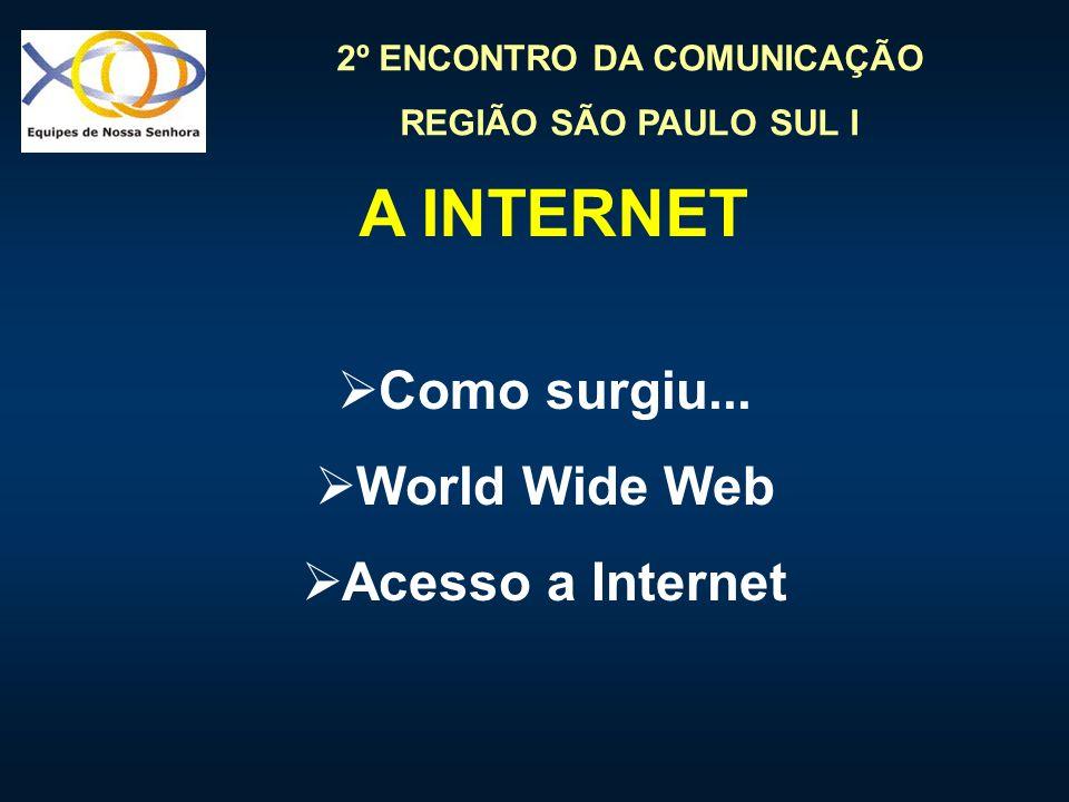 2º ENCONTRO DA COMUNICAÇÃO REGIÃO SÃO PAULO SUL I A INTERNET Como surgiu... World Wide Web Acesso a Internet