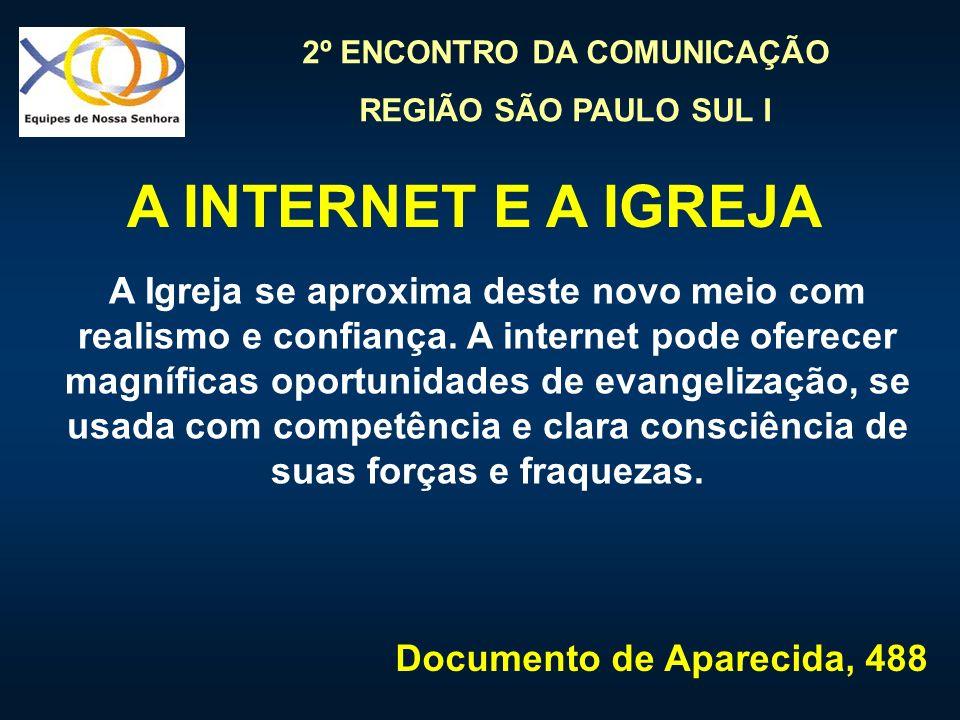 2º ENCONTRO DA COMUNICAÇÃO REGIÃO SÃO PAULO SUL I A Igreja se aproxima deste novo meio com realismo e confiança. A internet pode oferecer magníficas o