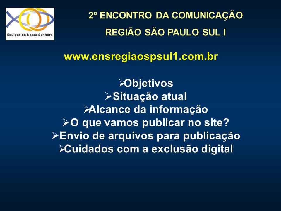 2º ENCONTRO DA COMUNICAÇÃO REGIÃO SÃO PAULO SUL I www.ensregiaospsul1.com.br Objetivos Situação atual Alcance da informação O que vamos publicar no si