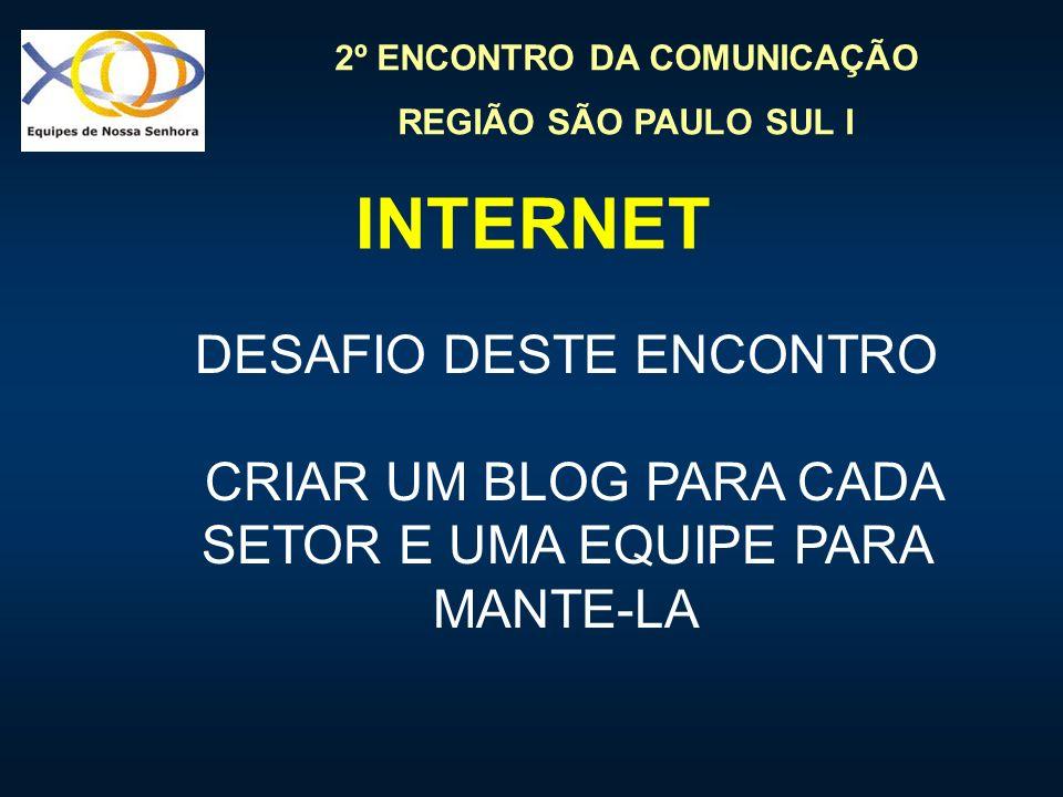 2º ENCONTRO DA COMUNICAÇÃO REGIÃO SÃO PAULO SUL I INTERNET DESAFIO DESTE ENCONTRO CRIAR UM BLOG PARA CADA SETOR E UMA EQUIPE PARA MANTE-LA