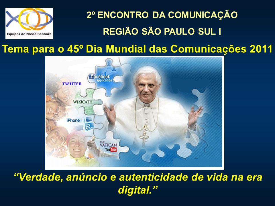 2º ENCONTRO DA COMUNICAÇÃO REGIÃO SÃO PAULO SUL I Tema para o 45º Dia Mundial das Comunicações 2011 Verdade, anúncio e autenticidade de vida na era di